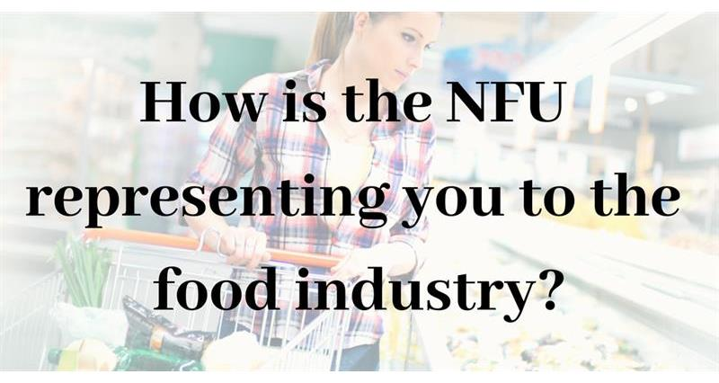 How is the NFU representing you to the food industry?